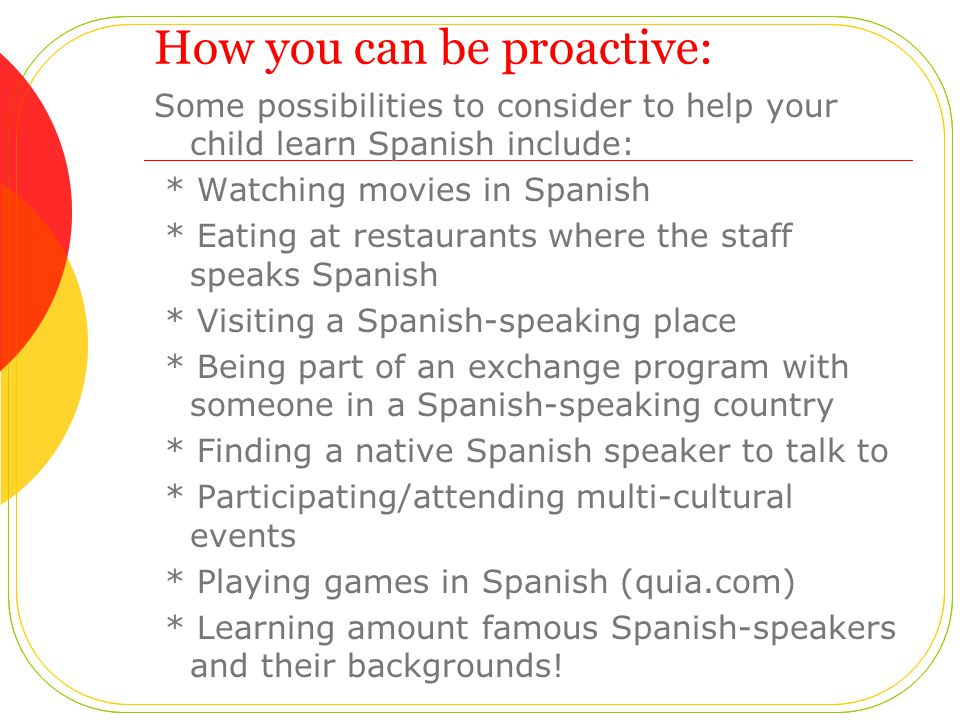 How you can be proactive: Some possibilities to consider to help your child learn Spanish include: * Watching movies in Spanish * Eating at restaurant