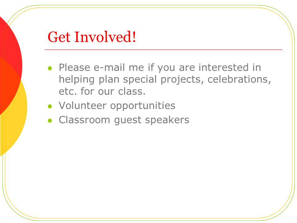 Get Involved! Please e-mail me if you are interested in helping plan special projects, celebrations, etc. for our class. Volunteer opportunities Class