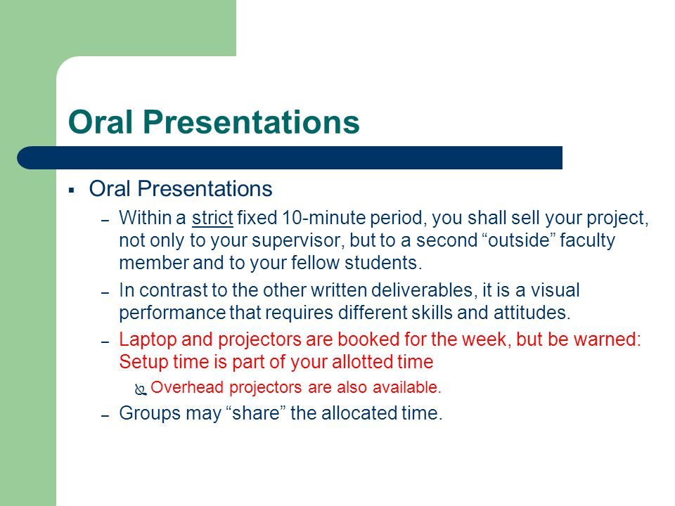 Oral Presentations  Oral Presentations – Within a strict fixed 10-minute period, you shall sell your project, not only to your supervisor, but to a second outside faculty member and to your fellow students.
