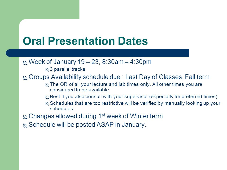 Oral Presentation Dates  Week of January 19 – 23, 8:30am – 4:30pm  3 parallel tracks  Groups Availability schedule due : Last Day of Classes, Fall term  The OR of all your lecture and lab times only.