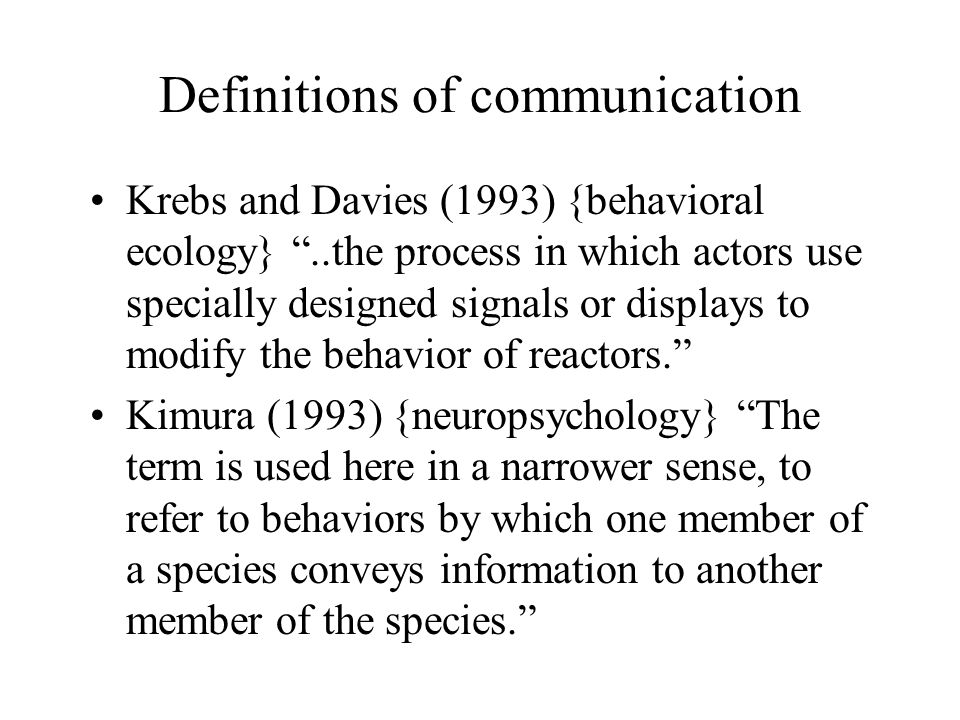 Definitions of communication Krebs and Davies (1993) {behavioral ecology} ..the process in which actors use specially designed signals or displays to modify the behavior of reactors. Kimura (1993) {neuropsychology} The term is used here in a narrower sense, to refer to behaviors by which one member of a species conveys information to another member of the species.
