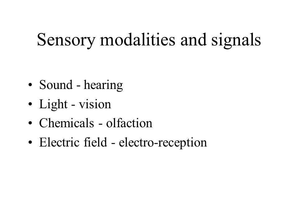 Sensory modalities and signals Sound - hearing Light - vision Chemicals - olfaction Electric field - electro-reception