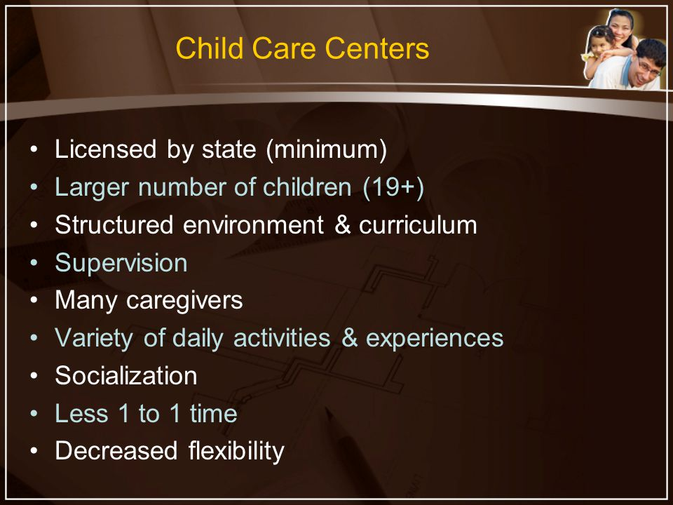Child Care Centers Licensed by state (minimum) Larger number of children (19+) Structured environment & curriculum Supervision Many caregivers Variety of daily activities & experiences Socialization Less 1 to 1 time Decreased flexibility