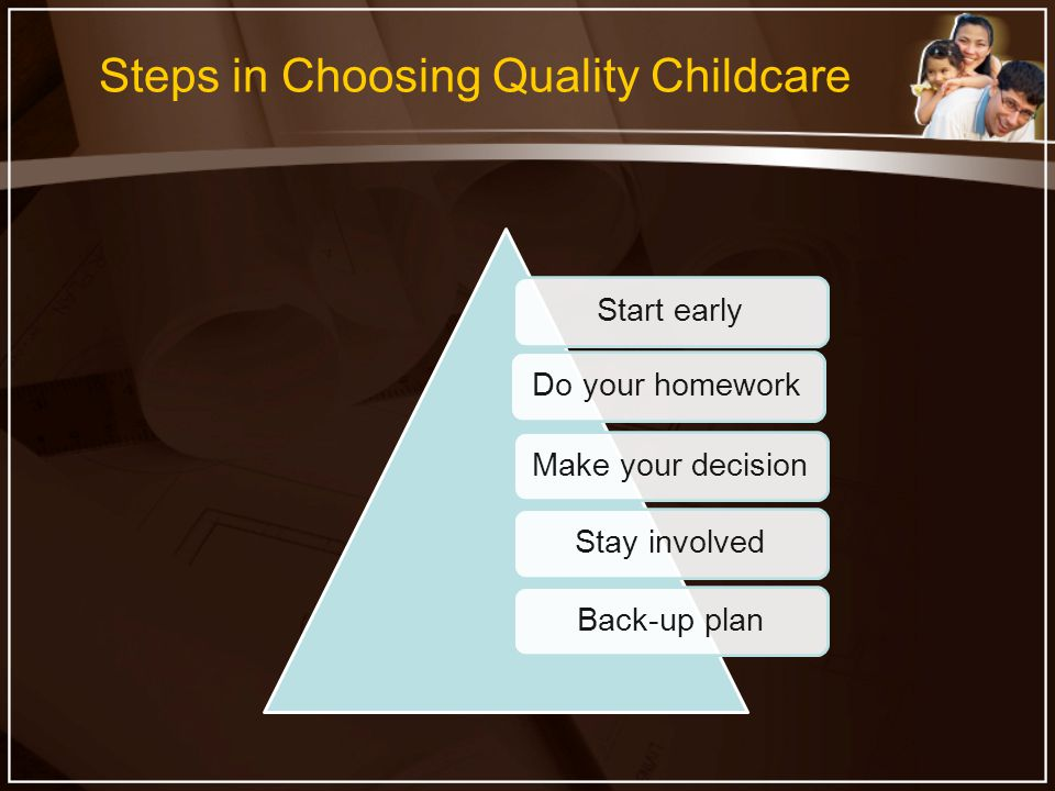 Steps in Choosing Quality Childcare Start earlyDo your homeworkMake your decisionStay involvedBack-up plan