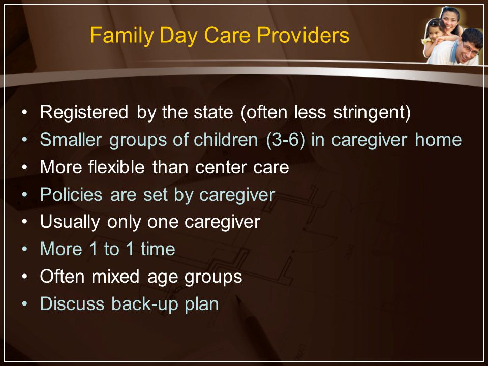 Family Day Care Providers Registered by the state (often less stringent) Smaller groups of children (3-6) in caregiver home More flexible than center care Policies are set by caregiver Usually only one caregiver More 1 to 1 time Often mixed age groups Discuss back-up plan