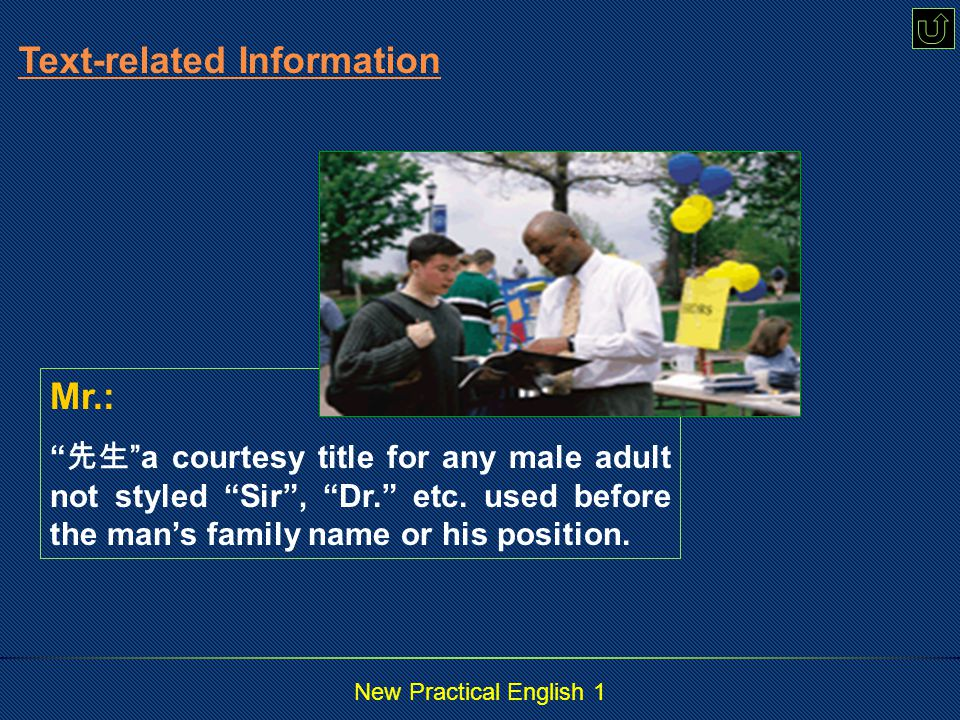 New Practical English 1 Mr.: 先生 a courtesy title for any male adult not styled Sir , Dr. etc.
