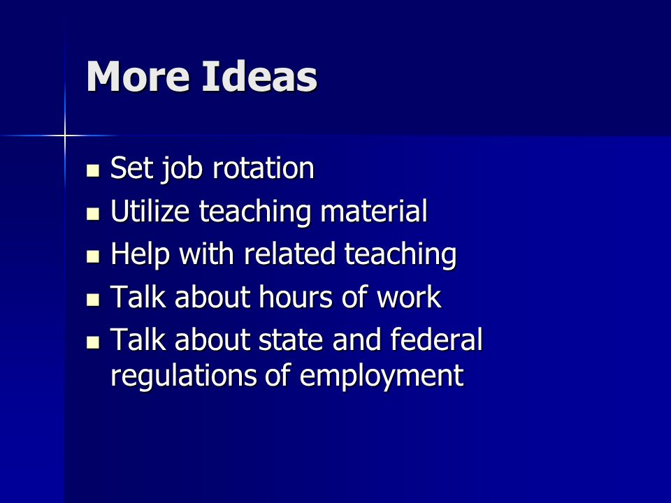 More Ideas Set job rotation Set job rotation Utilize teaching material Utilize teaching material Help with related teaching Help with related teaching Talk about hours of work Talk about hours of work Talk about state and federal regulations of employment Talk about state and federal regulations of employment