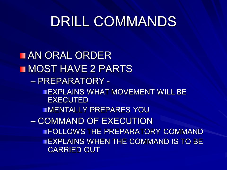 DRILL COMMANDS AN ORAL ORDER MOST HAVE 2 PARTS –PREPARATORY - EXPLAINS WHAT MOVEMENT WILL BE EXECUTED MENTALLY PREPARES YOU –COMMAND OF EXECUTION FOLLOWS THE PREPARATORY COMMAND EXPLAINS WHEN THE COMMAND IS TO BE CARRIED OUT