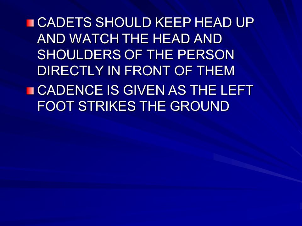 CADETS SHOULD KEEP HEAD UP AND WATCH THE HEAD AND SHOULDERS OF THE PERSON DIRECTLY IN FRONT OF THEM CADENCE IS GIVEN AS THE LEFT FOOT STRIKES THE GROUND