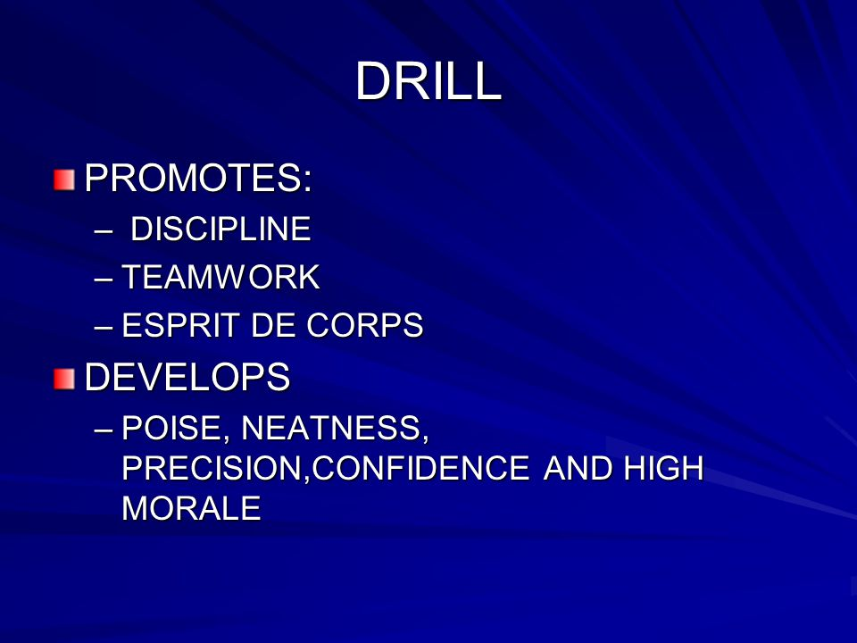 DRILL PROMOTES: – DISCIPLINE –TEAMWORK –ESPRIT DE CORPS DEVELOPS –POISE, NEATNESS, PRECISION,CONFIDENCE AND HIGH MORALE