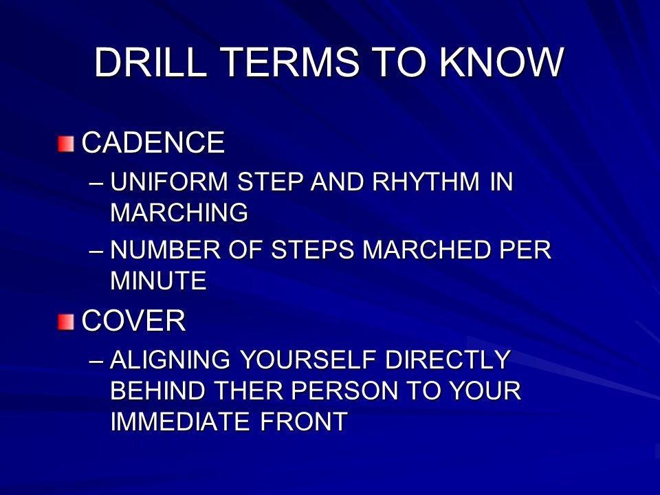 DRILL TERMS TO KNOW CADENCE –UNIFORM STEP AND RHYTHM IN MARCHING –NUMBER OF STEPS MARCHED PER MINUTE COVER –ALIGNING YOURSELF DIRECTLY BEHIND THER PERSON TO YOUR IMMEDIATE FRONT