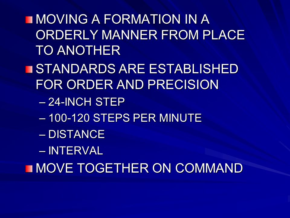 MOVING A FORMATION IN A ORDERLY MANNER FROM PLACE TO ANOTHER STANDARDS ARE ESTABLISHED FOR ORDER AND PRECISION –24-INCH STEP –100-120 STEPS PER MINUTE –DISTANCE –INTERVAL MOVE TOGETHER ON COMMAND