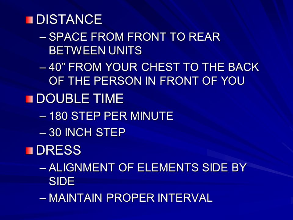 DISTANCE –SPACE FROM FRONT TO REAR BETWEEN UNITS –40 FROM YOUR CHEST TO THE BACK OF THE PERSON IN FRONT OF YOU DOUBLE TIME –180 STEP PER MINUTE –30 INCH STEP DRESS –ALIGNMENT OF ELEMENTS SIDE BY SIDE –MAINTAIN PROPER INTERVAL