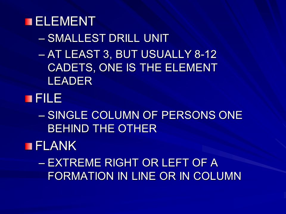 ELEMENT –SMALLEST DRILL UNIT –AT LEAST 3, BUT USUALLY 8-12 CADETS, ONE IS THE ELEMENT LEADER FILE –SINGLE COLUMN OF PERSONS ONE BEHIND THE OTHER FLANK –EXTREME RIGHT OR LEFT OF A FORMATION IN LINE OR IN COLUMN