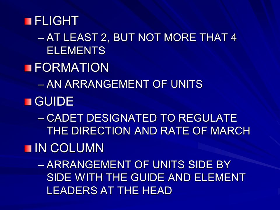 FLIGHT –AT LEAST 2, BUT NOT MORE THAT 4 ELEMENTS FORMATION –AN ARRANGEMENT OF UNITS GUIDE –CADET DESIGNATED TO REGULATE THE DIRECTION AND RATE OF MARCH IN COLUMN –ARRANGEMENT OF UNITS SIDE BY SIDE WITH THE GUIDE AND ELEMENT LEADERS AT THE HEAD