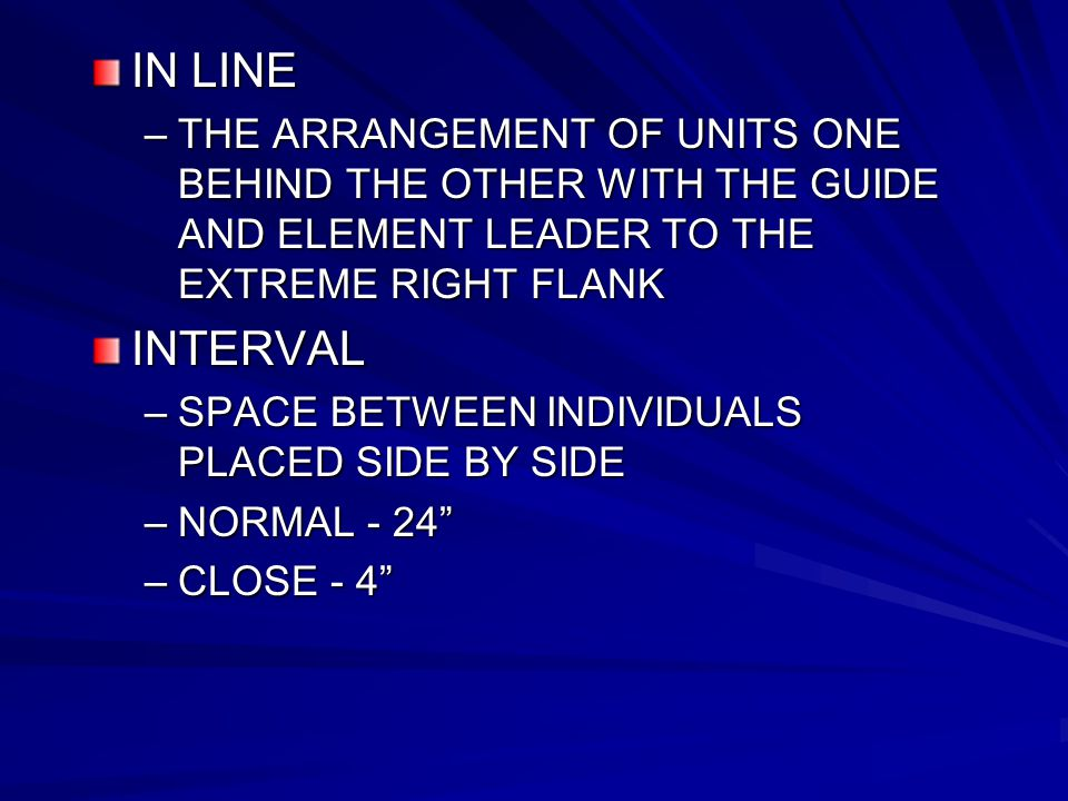 IN LINE –THE ARRANGEMENT OF UNITS ONE BEHIND THE OTHER WITH THE GUIDE AND ELEMENT LEADER TO THE EXTREME RIGHT FLANK INTERVAL –SPACE BETWEEN INDIVIDUALS PLACED SIDE BY SIDE –NORMAL - 24 –CLOSE - 4