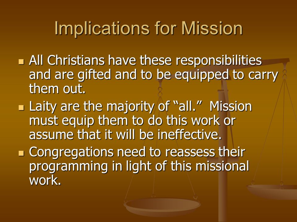 Implications for Mission All Christians have these responsibilities and are gifted and to be equipped to carry them out. All Christians have these res