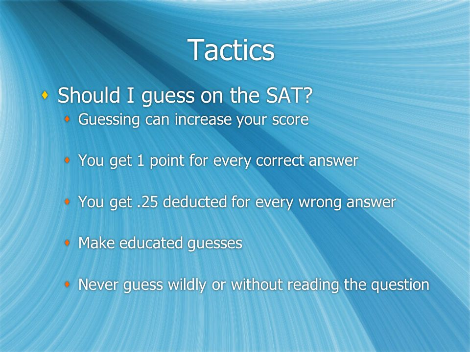 Tactics  Pacing Yourself  Know what you're capable of (by doing practice tests)  Study the directions of all question types so you won't have to read directions on day of test  Pacing Yourself  Know what you're capable of (by doing practice tests)  Study the directions of all question types so you won't have to read directions on day of test