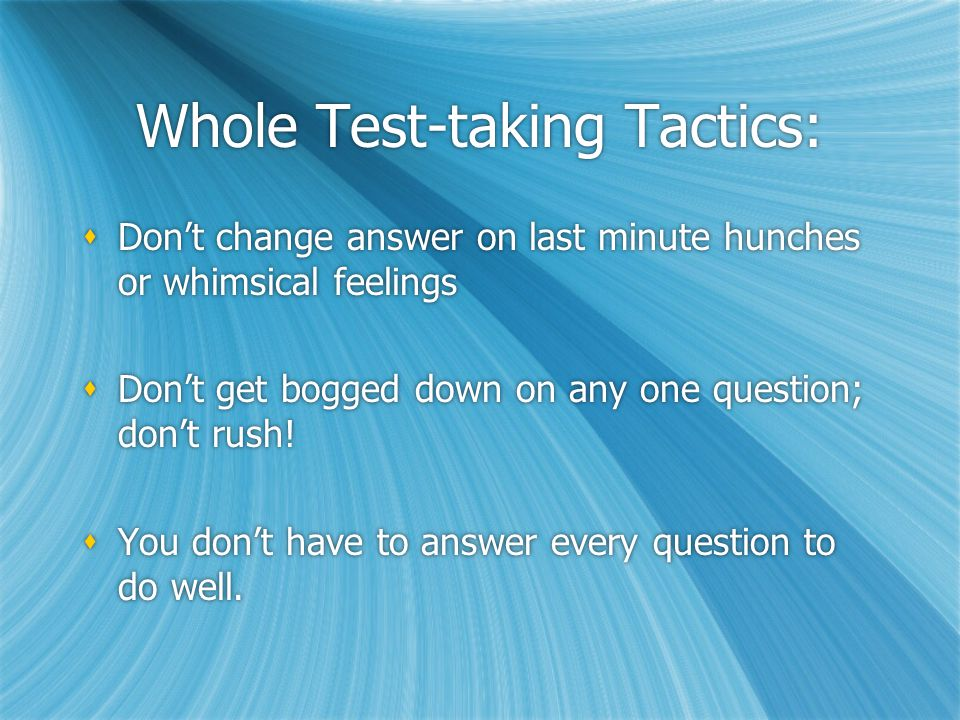 Whole Test-taking Tactics:  Fill in answers on your answer sheet in blocks (until the last 3 minutes of section)  You are allowed to write in test booklet  No stray marks on answer sheet  Fill in answers on your answer sheet in blocks (until the last 3 minutes of section)  You are allowed to write in test booklet  No stray marks on answer sheet