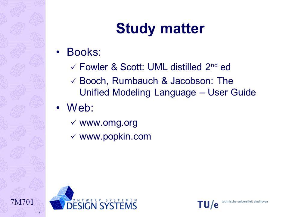 7M701 3 Study matter Books: Fowler & Scott: UML distilled 2 nd ed Booch, Rumbauch & Jacobson: The Unified Modeling Language – User Guide Web: www.omg.