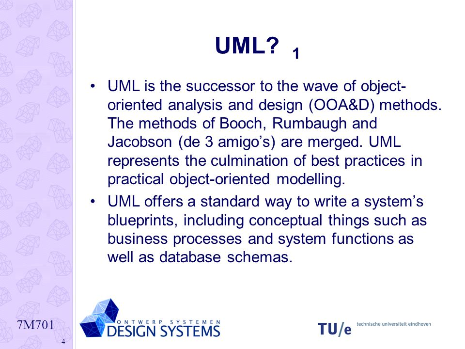 7M701 4 UML? 1 UML is the successor to the wave of object- oriented analysis and design (OOA&D) methods. The methods of Booch, Rumbaugh and Jacobson (