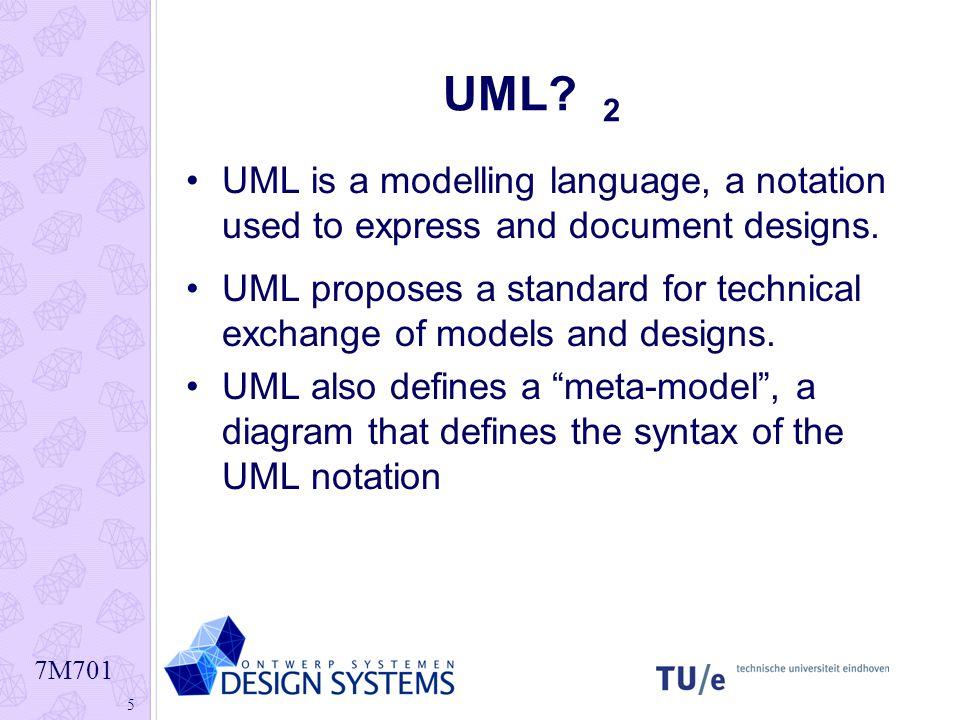 7M701 5 UML? 2 UML is a modelling language, a notation used to express and document designs. UML proposes a standard for technical exchange of models