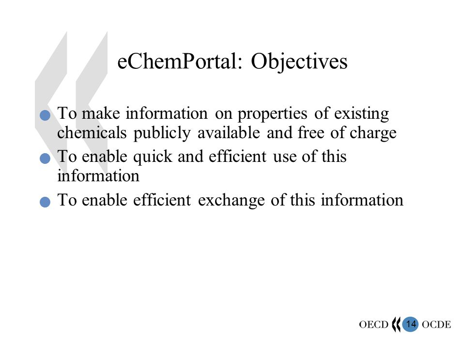14 eChemPortal: Objectives To make information on properties of existing chemicals publicly available and free of charge To enable quick and efficient use of this information To enable efficient exchange of this information
