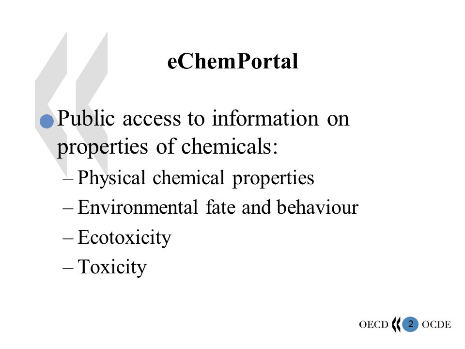 2 eChemPortal Public access to information on properties of chemicals: –Physical chemical properties –Environmental fate and behaviour –Ecotoxicity –Toxicity
