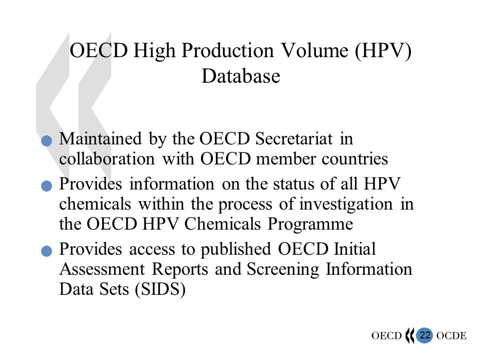 22 OECD High Production Volume (HPV) Database Maintained by the OECD Secretariat in collaboration with OECD member countries Provides information on the status of all HPV chemicals within the process of investigation in the OECD HPV Chemicals Programme Provides access to published OECD Initial Assessment Reports and Screening Information Data Sets (SIDS)