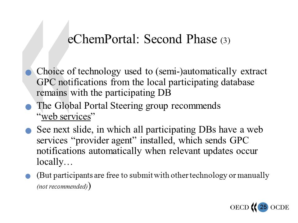 25 eChemPortal: Second Phase (3) Choice of technology used to (semi-)automatically extract GPC notifications from the local participating database remains with the participating DB The Global Portal Steering group recommends web services See next slide, in which all participating DBs have a web services provider agent installed, which sends GPC notifications automatically when relevant updates occur locally… (But participants are free to submit with other technology or manually (not recommended) )
