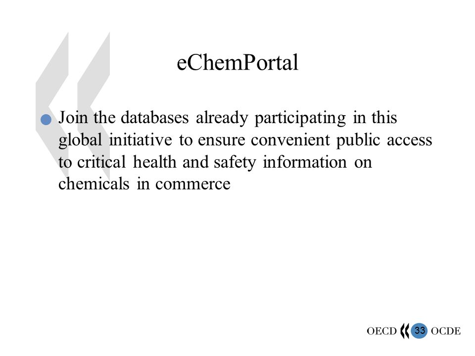 33 eChemPortal Join the databases already participating in this global initiative to ensure convenient public access to critical health and safety information on chemicals in commerce