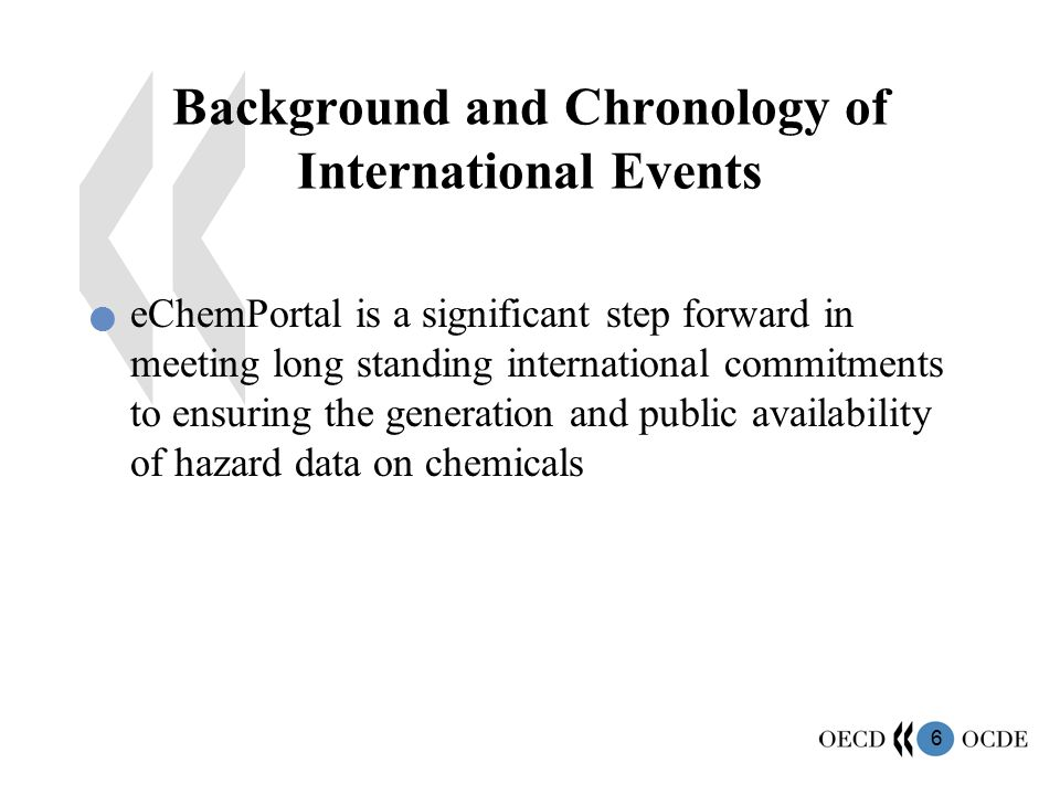 6 Background and Chronology of International Events eChemPortal is a significant step forward in meeting long standing international commitments to ensuring the generation and public availability of hazard data on chemicals