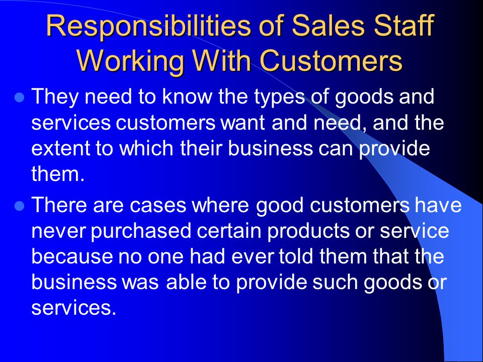 Responsibilities of Sales Staff Working With Customers They need to know the types of goods and services customers want and need, and the extent to which their business can provide them.