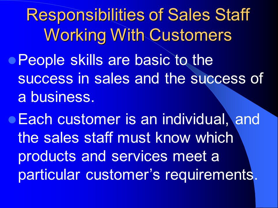 Responsibilities of Sales Staff Working With Customers People skills are basic to the success in sales and the success of a business.
