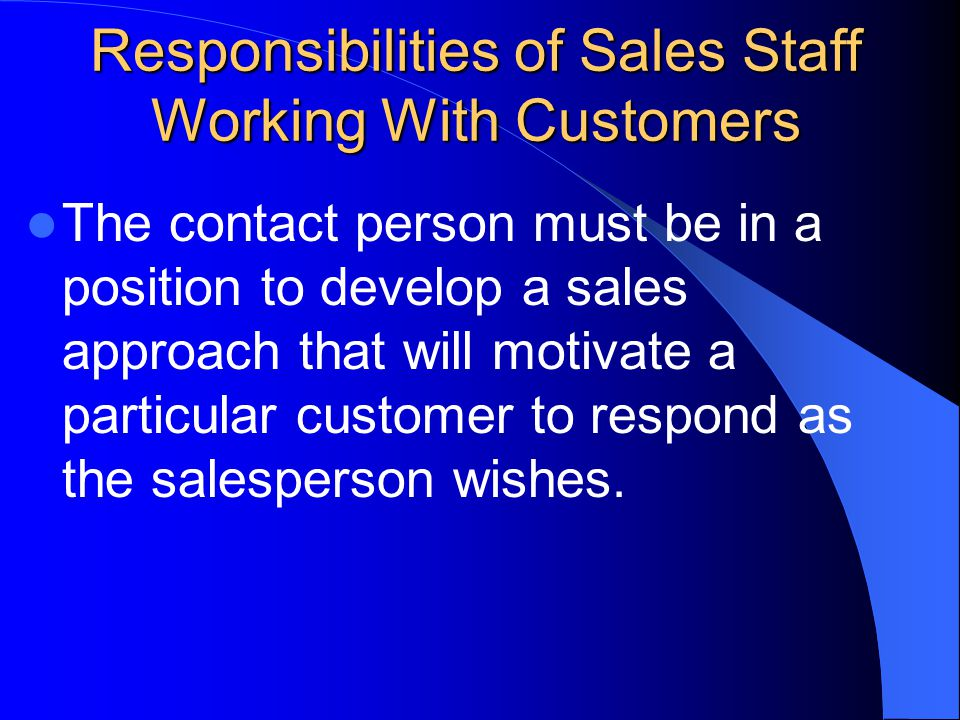 Responsibilities of Sales Staff Working With Customers The contact person must be in a position to develop a sales approach that will motivate a particular customer to respond as the salesperson wishes.