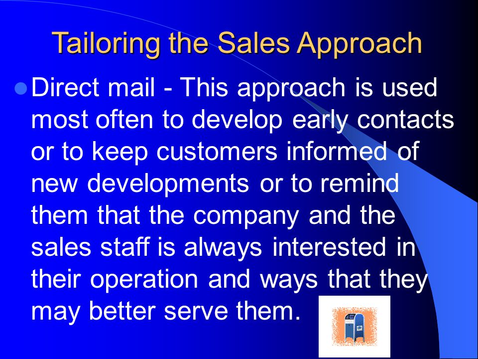 Tailoring the Sales Approach Direct mail - This approach is used most often to develop early contacts or to keep customers informed of new developments or to remind them that the company and the sales staff is always interested in their operation and ways that they may better serve them.