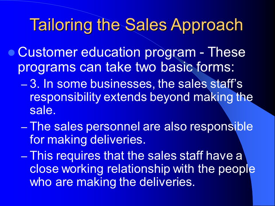 Tailoring the Sales Approach Customer education program - These programs can take two basic forms: – 3.
