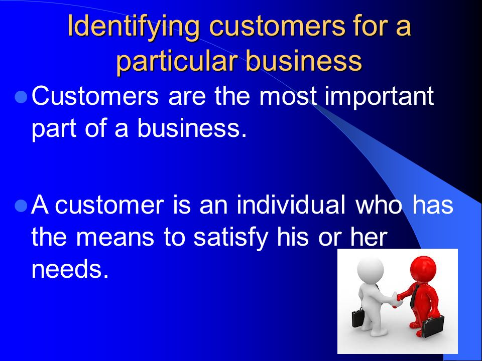 Identifying customers for a particular business To be sure of having customers, businesses must make an effort to determine the needs of the market and identify groups of consumers that are likely to have an unsatisfied need for the product or service the business will offer.