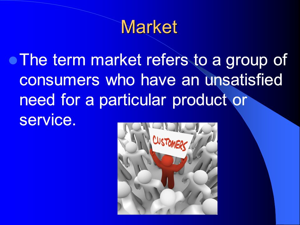 Market The starting place for approaching a market is determining what group of customers has the strongest need and motivation to buy what is being sold.