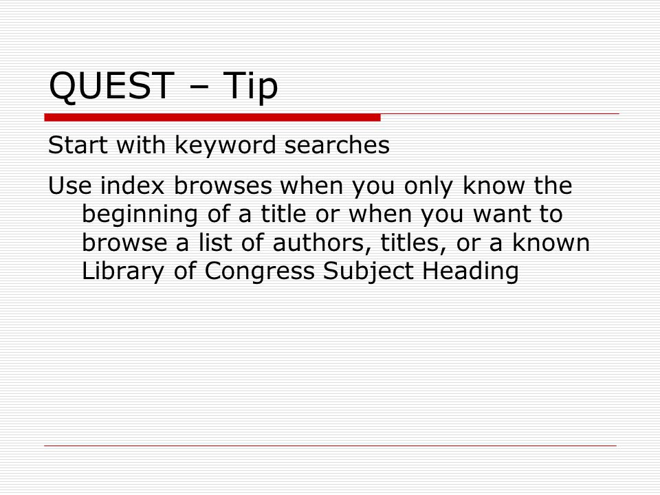 QUEST – Tip Start with keyword searches Use index browses when you only know the beginning of a title or when you want to browse a list of authors, titles, or a known Library of Congress Subject Heading