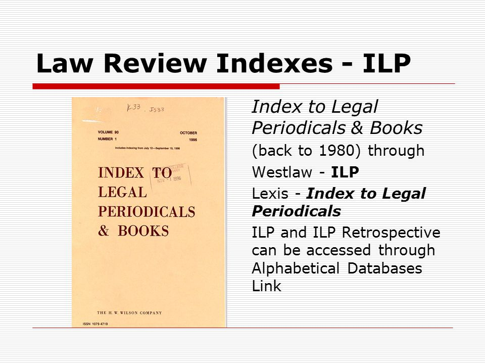 Law Review Indexes - ILP Index to Legal Periodicals & Books (back to 1980) through Westlaw - ILP Lexis - Index to Legal Periodicals ILP and ILP Retrospective can be accessed through Alphabetical Databases Link