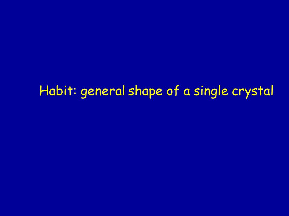 Habit: general shape of a single crystal