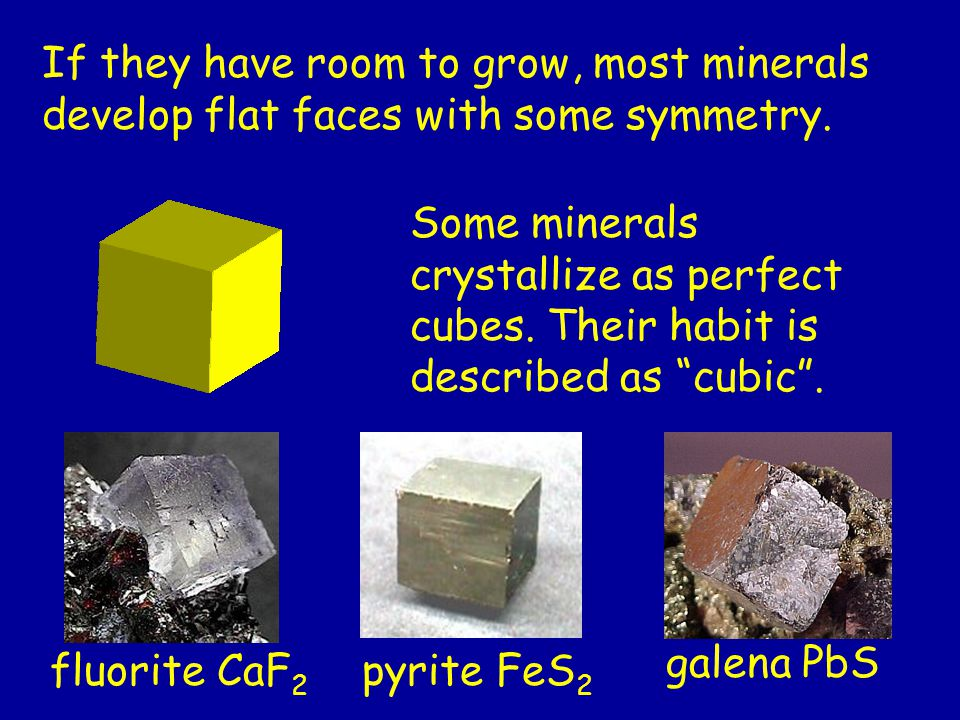 Some minerals crystallize as perfect cubes. Their habit is described as cubic .