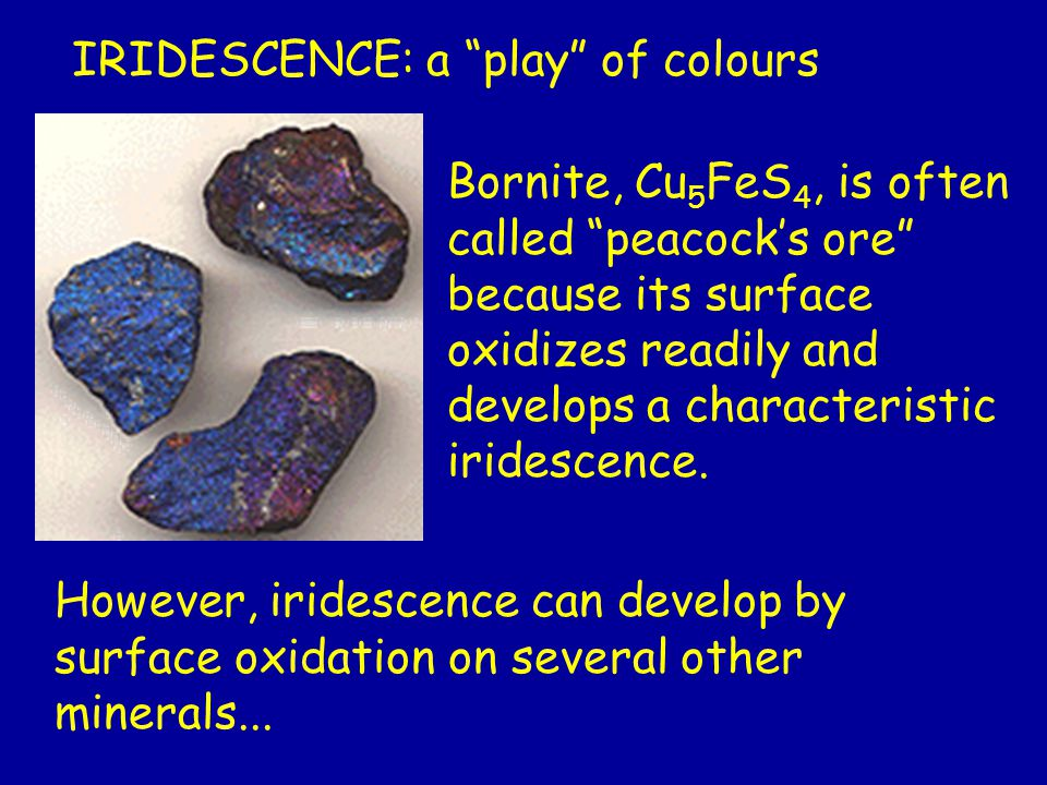 Bornite, Cu 5 FeS 4, is often called peacock's ore because its surface oxidizes readily and develops a characteristic iridescence.