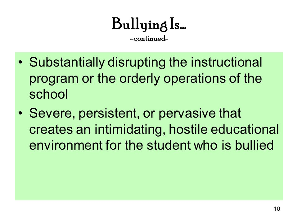 10 Bullying Is… -continued- Substantially disrupting the instructional program or the orderly operations of the school Severe, persistent, or pervasive that creates an intimidating, hostile educational environment for the student who is bullied