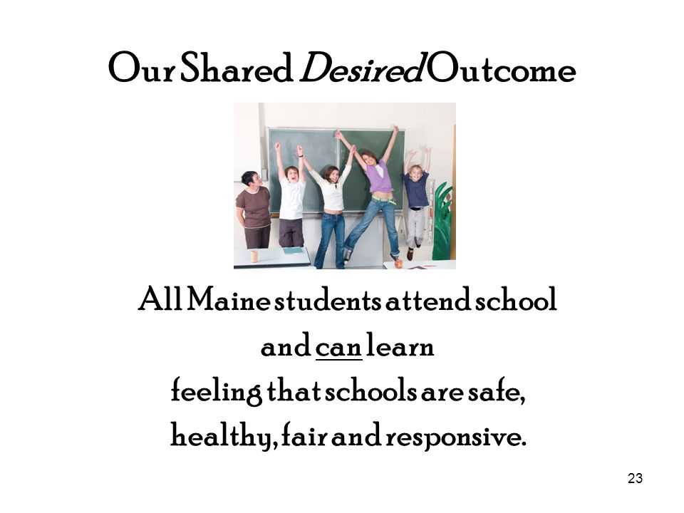 23 Our Shared Desired Outcome All Maine students attend school and can learn feeling that schools are safe, healthy, fair and responsive.