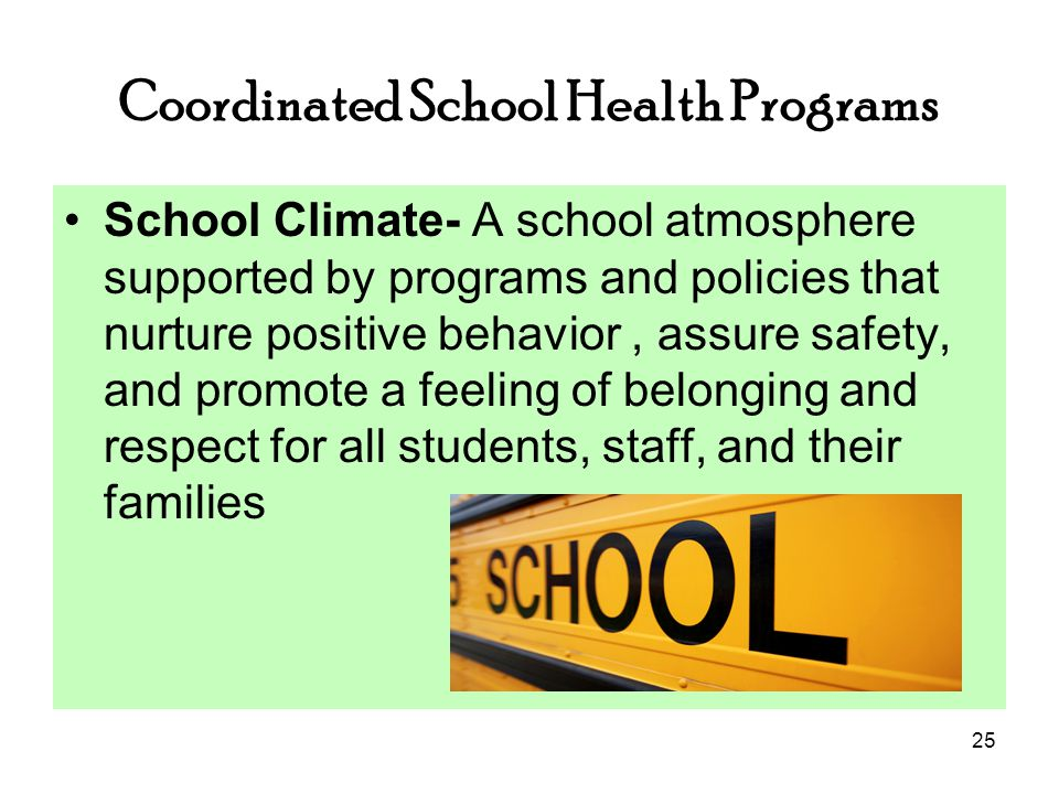 25 Coordinated School Health Programs School Climate- A school atmosphere supported by programs and policies that nurture positive behavior, assure safety, and promote a feeling of belonging and respect for all students, staff, and their families