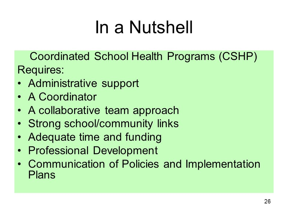 26 In a Nutshell Coordinated School Health Programs (CSHP) Requires: Administrative support A Coordinator A collaborative team approach Strong school/community links Adequate time and funding Professional Development Communication of Policies and Implementation Plans