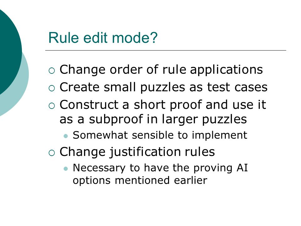 Rule edit mode?  Change order of rule applications  Create small puzzles as test cases  Construct a short proof and use it as a subproof in larger