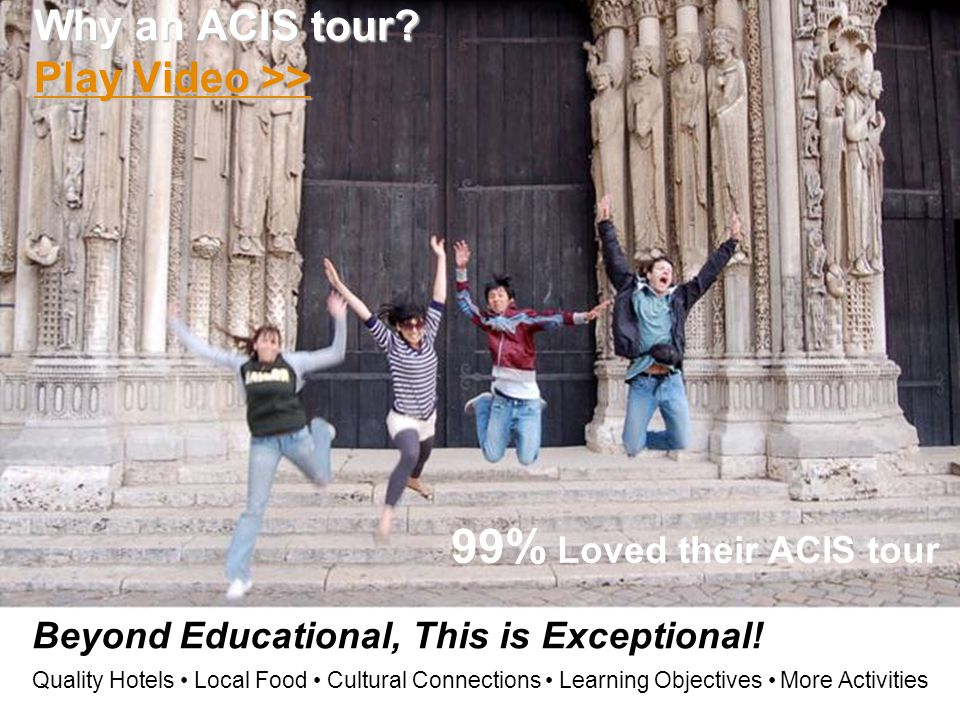 Beyond Educational, This is Exceptional! Quality Hotels Local Food Cultural Connections Learning Objectives More Activities Why an ACIS tour? Play Vid